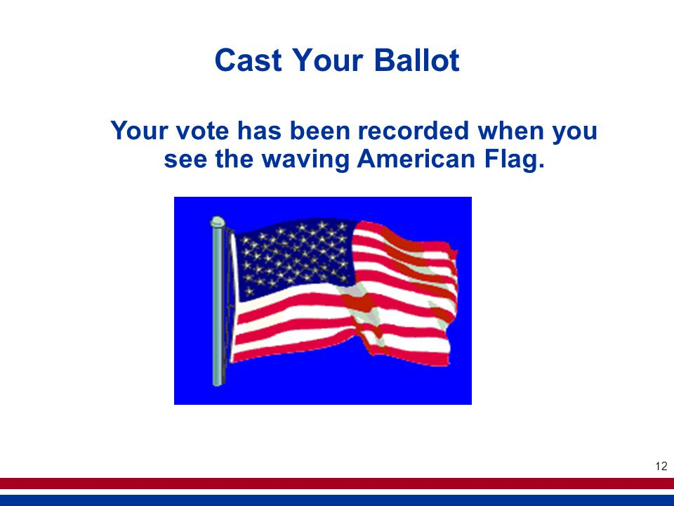 12 Cast Your Ballot Your vote has been recorded when you see the waving American Flag.