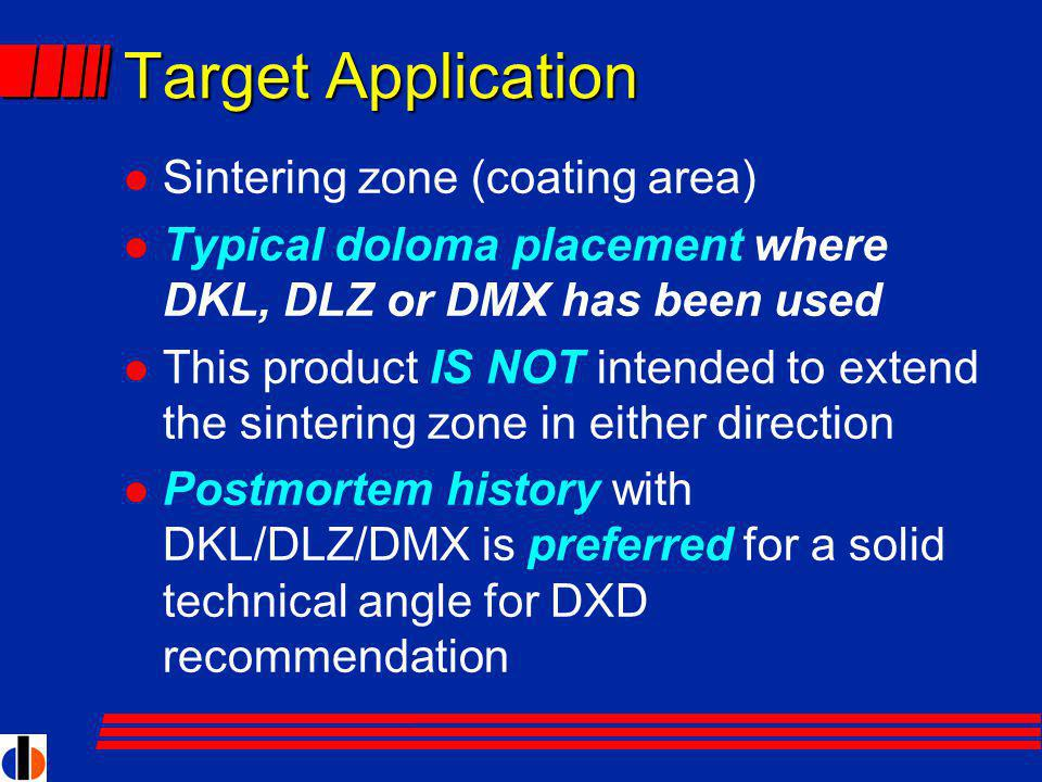 Target Application l Sintering zone (coating area) l Typical doloma placement where DKL, DLZ or DMX has been used l This product IS NOT intended to extend the sintering zone in either direction l Postmortem history with DKL/DLZ/DMX is preferred for a solid technical angle for DXD recommendation