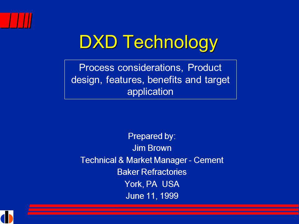 DXD Technology Prepared by: Jim Brown Technical & Market Manager - Cement Baker Refractories York, PA USA June 11, 1999 Process considerations, Product design, features, benefits and target application