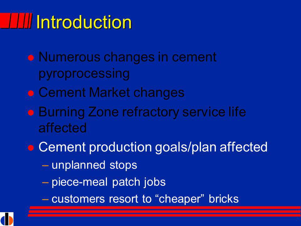 Introduction l Numerous changes in cement pyroprocessing l Cement Market changes l Burning Zone refractory service life affected l Cement production goals/plan affected –unplanned stops –piece-meal patch jobs –customers resort to cheaper bricks