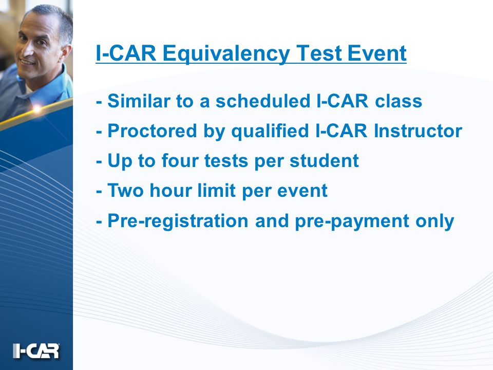 I-CAR Equivalency Test Event - Similar to a scheduled I-CAR class - Proctored by qualified I-CAR Instructor - Up to four tests per student - Two hour limit per event - Pre-registration and pre-payment only