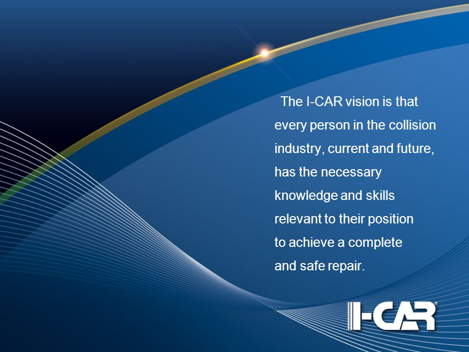 The I-CAR vision is that every person in the collision industry, current and future, has the necessary knowledge and skills relevant to their position to achieve a complete and safe repair.