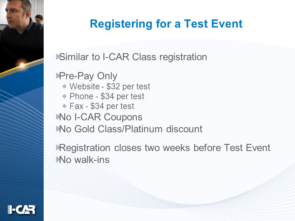 Registering for a Test Event Similar to I-CAR Class registration Pre-Pay Only Website - $32 per test Phone - $34 per test Fax - $34 per test No I-CAR Coupons No Gold Class/Platinum discount Registration closes two weeks before Test Event No walk-ins