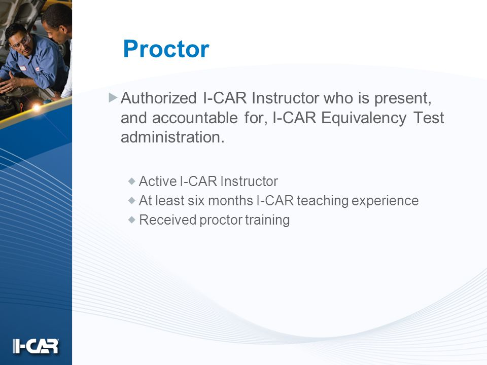 Proctor Authorized I-CAR Instructor who is present, and accountable for, I-CAR Equivalency Test administration. Active I-CAR Instructor At least six m