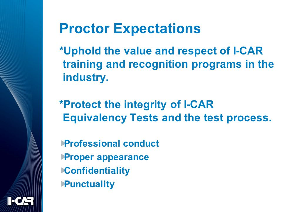 Proctor Expectations *Uphold the value and respect of I-CAR training and recognition programs in the industry.