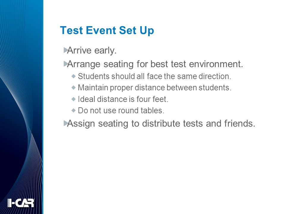 Test Event Set Up Arrive early. Arrange seating for best test environment. Students should all face the same direction. Maintain proper distance betwe