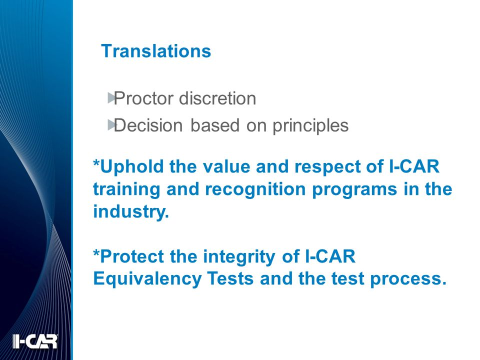 Translations Proctor discretion Decision based on principles *Uphold the value and respect of I-CAR training and recognition programs in the industry.