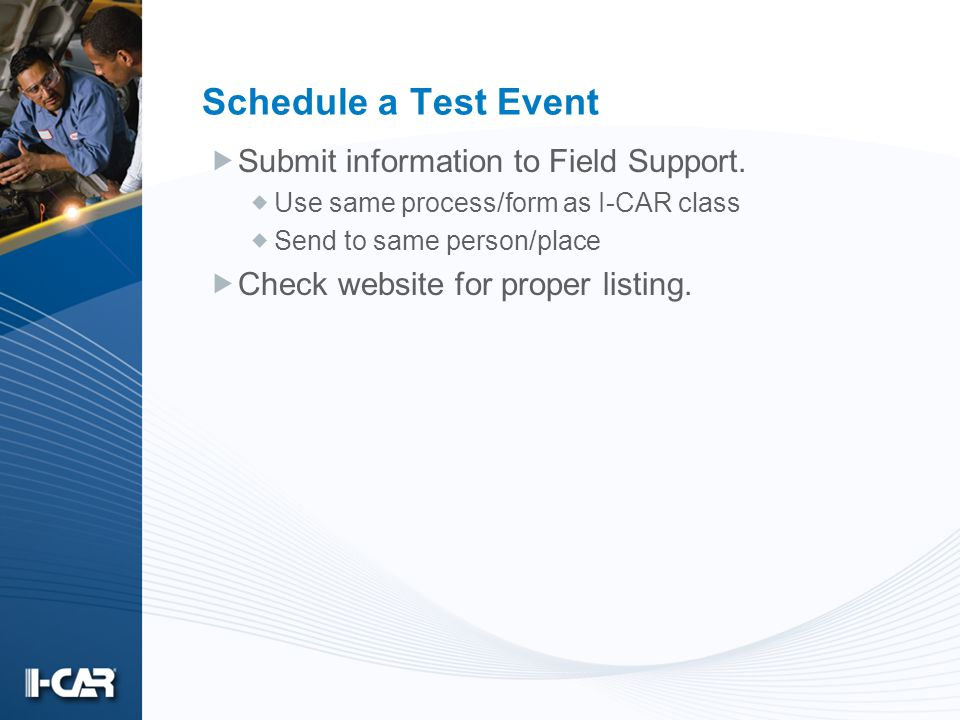 Schedule a Test Event Submit information to Field Support. Use same process/form as I-CAR class Send to same person/place Check website for proper lis