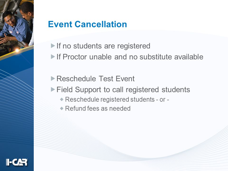 Event Cancellation If no students are registered If Proctor unable and no substitute available Reschedule Test Event Field Support to call registered students Reschedule registered students - or - Refund fees as needed