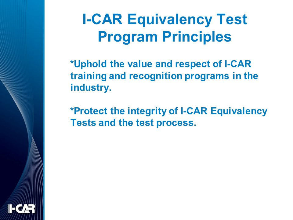 I-CAR Equivalency Test Program Principles *Uphold the value and respect of I-CAR training and recognition programs in the industry. *Protect the integ