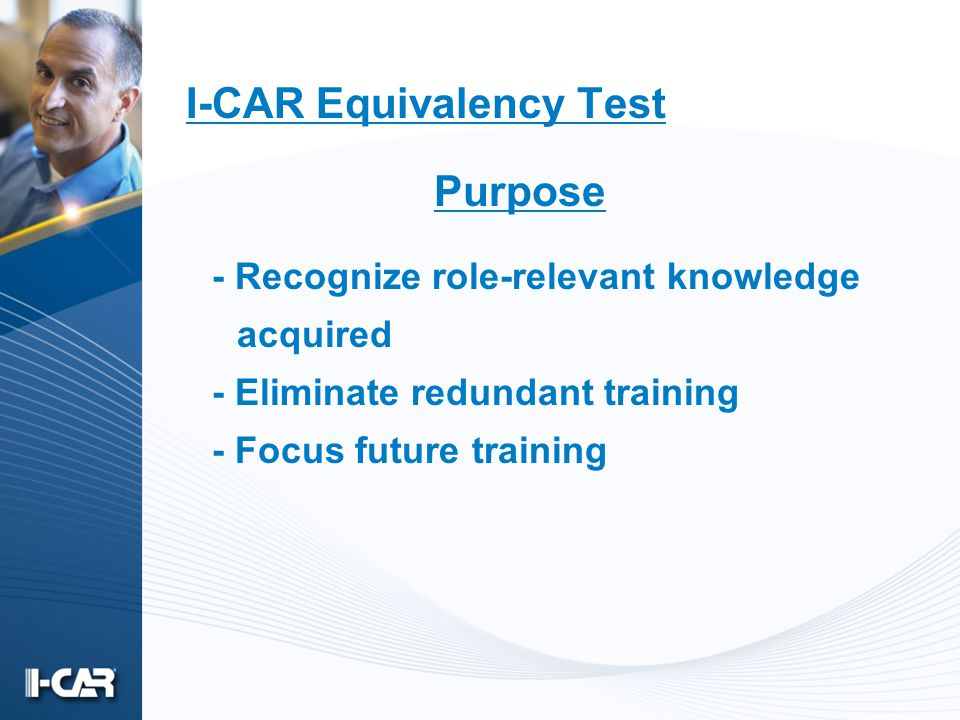 I-CAR Equivalency Test - Recognize role-relevant knowledge acquired - Eliminate redundant training - Focus future training Purpose