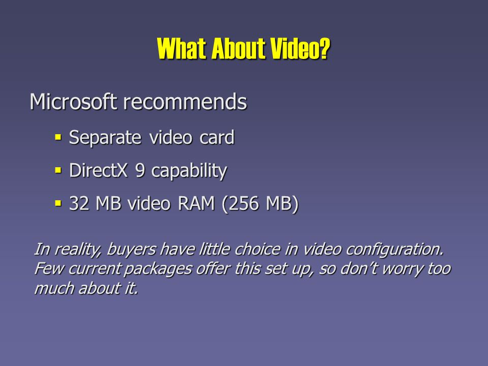 What About Video? Microsoft recommends Separate video card Separate video card DirectX 9 capability DirectX 9 capability 32 MB video RAM (256 MB) 32 M