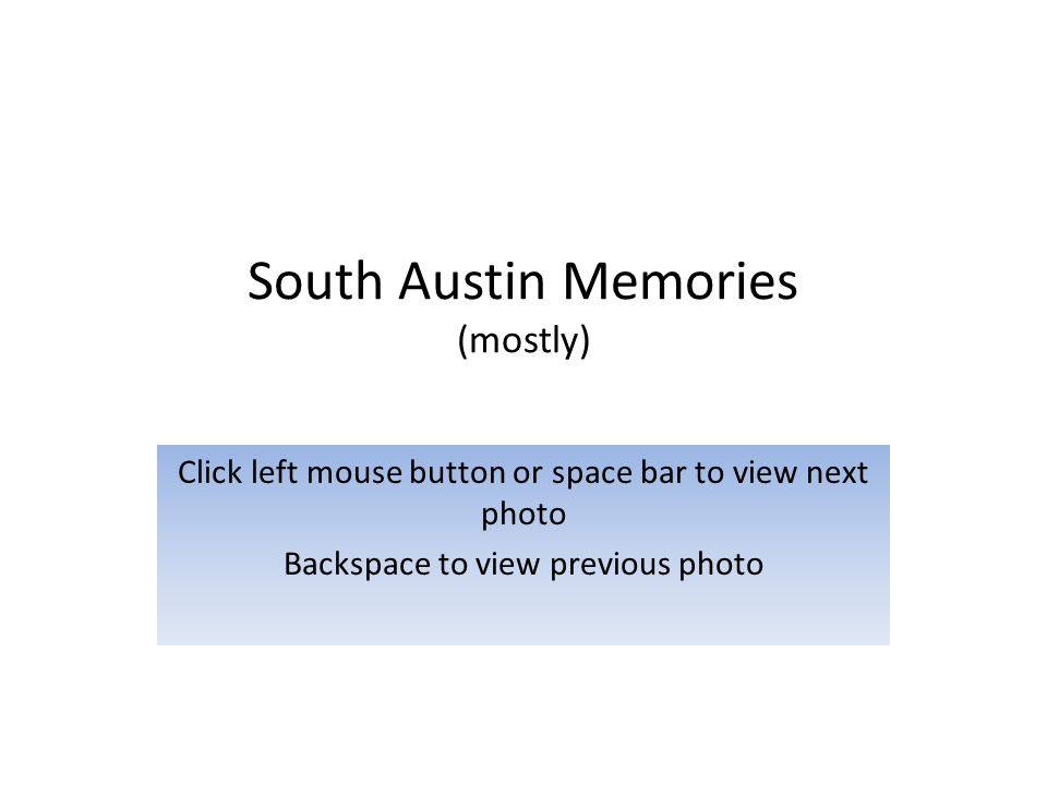 South Austin Memories (mostly) Click left mouse button or space bar to view next photo Backspace to view previous photo
