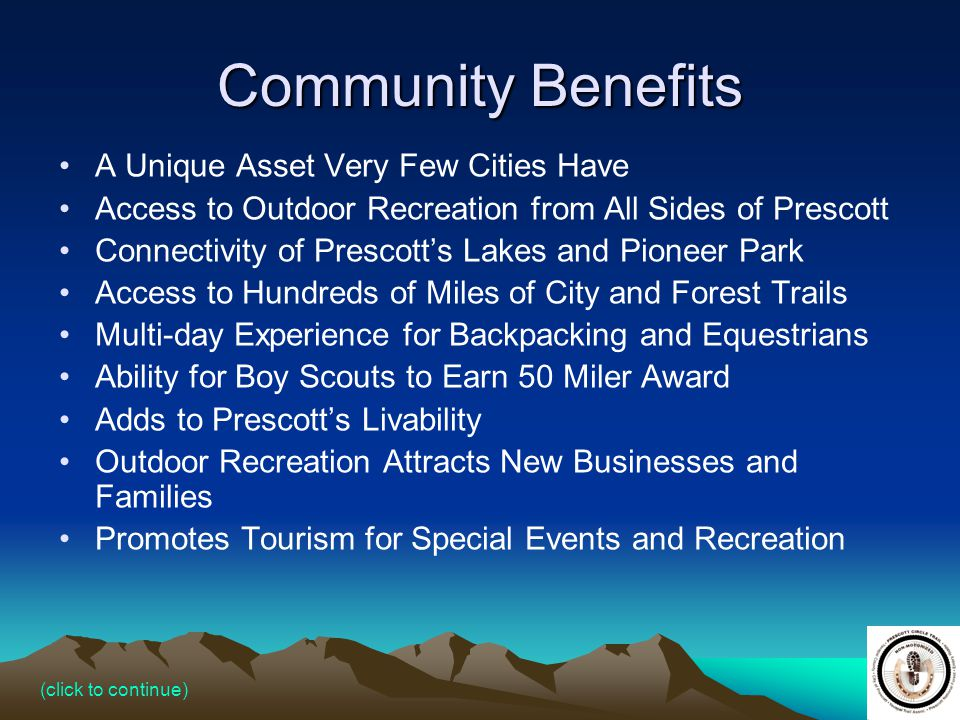 23 Community Benefits A Unique Asset Very Few Cities Have Access to Outdoor Recreation from All Sides of Prescott Connectivity of Prescotts Lakes and Pioneer Park Access to Hundreds of Miles of City and Forest Trails Multi-day Experience for Backpacking and Equestrians Ability for Boy Scouts to Earn 50 Miler Award Adds to Prescotts Livability Outdoor Recreation Attracts New Businesses and Families Promotes Tourism for Special Events and Recreation (click to continue)