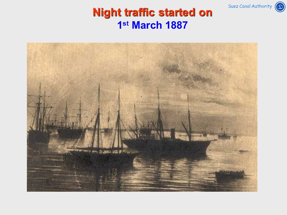 Night traffic started on 1 st March 1887 Suez Canal Authority