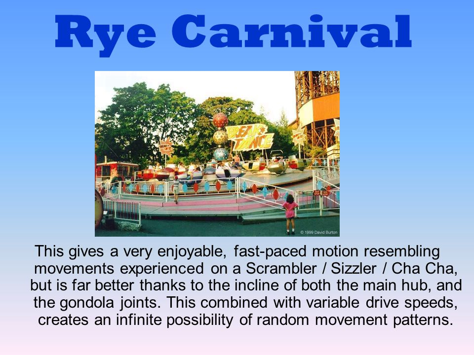 Rye Carnival This gives a very enjoyable, fast-paced motion resembling movements experienced on a Scrambler / Sizzler / Cha Cha, but is far better tha