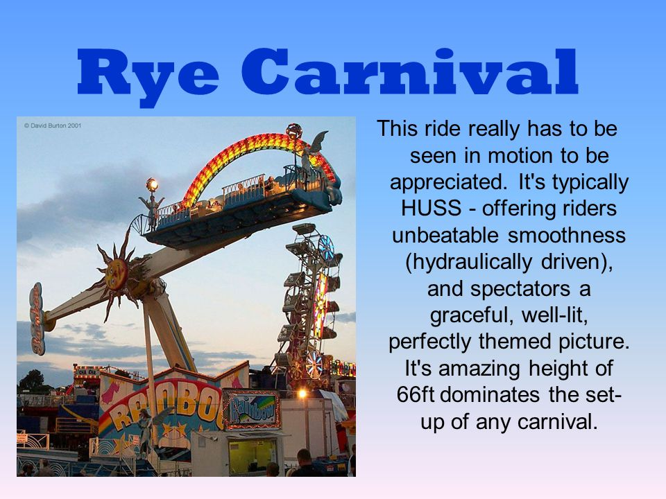 Rye Carnival This ride really has to be seen in motion to be appreciated. It's typically HUSS - offering riders unbeatable smoothness (hydraulically d