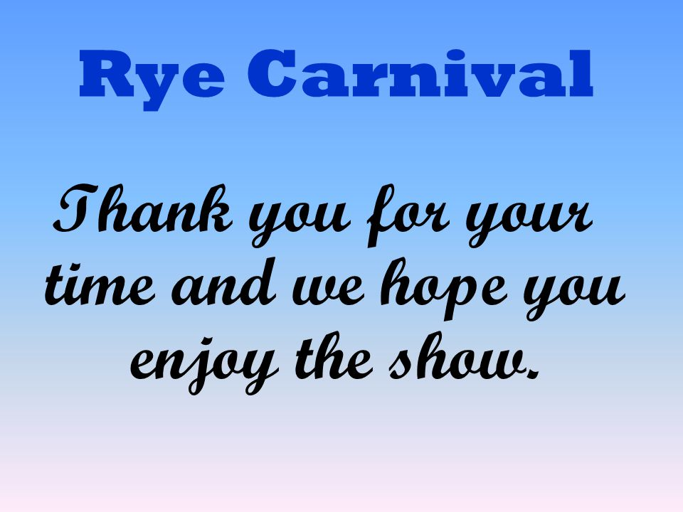 Rye Carnival Thank you for your time and we hope you enjoy the show.