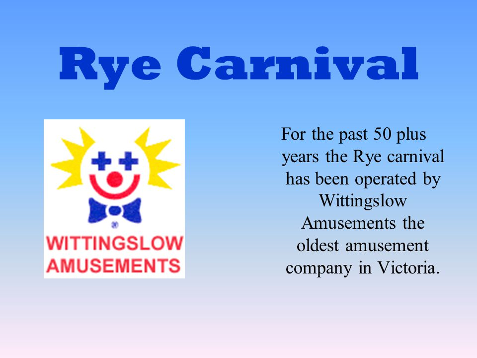 Rye Carnival For the past 50 plus years the Rye carnival has been operated by Wittingslow Amusements the oldest amusement company in Victoria.