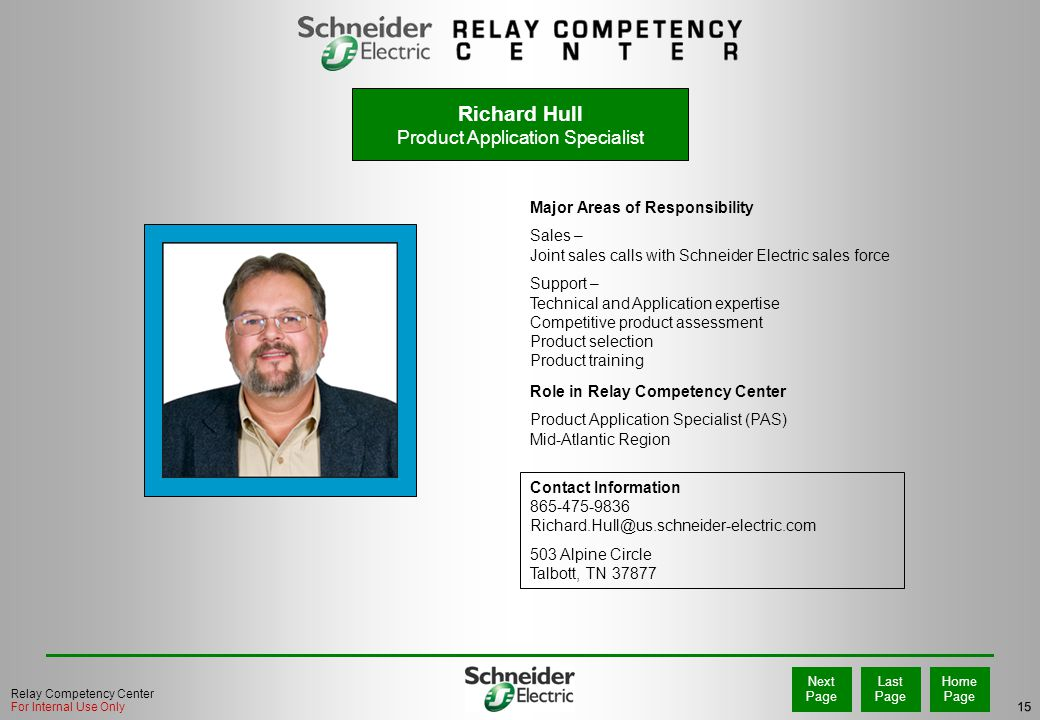15 Home Page Last Page Next Page Relay Competency Center For Internal Use Only Richard Hull Product Application Specialist Major Areas of Responsibility Sales – Joint sales calls with Schneider Electric sales force Support – Technical and Application expertise Competitive product assessment Product selection Product training Role in Relay Competency Center Product Application Specialist (PAS) Mid-Atlantic Region Contact Information 865-475-9836 Richard.Hull@us.schneider-electric.com 503 Alpine Circle Talbott, TN 37877 PHOTO
