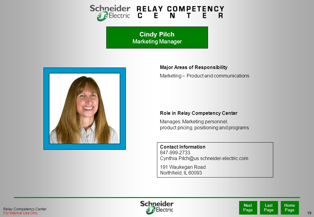 19 Home Page Last Page Next Page Relay Competency Center For Internal Use Only Cindy Pilch Marketing Manager Major Areas of Responsibility Marketing – Product and communications Role in Relay Competency Center Manages: Marketing personnel, product pricing, positioning and programs Contact Information 847-999-2733 Cynthia.Pilch@us.schneider-electric.com 191 Waukegan Road Northfield, IL 60093 PHOTO