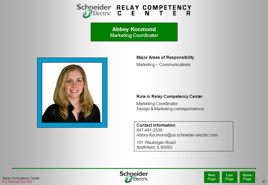 21 Home Page Last Page Next Page Relay Competency Center For Internal Use Only Major Areas of Responsibility Marketing – Communications Role in Relay Competency Center Marketing Coordinator: Design & Marketing correspondence Contact Information 847-441-2539 Abbey.Kocmond@us.schneider-electric.com 191 Waukegan Road Northfield, IL 60093 PHOTO Abbey Kocmond Marketing Coordinator