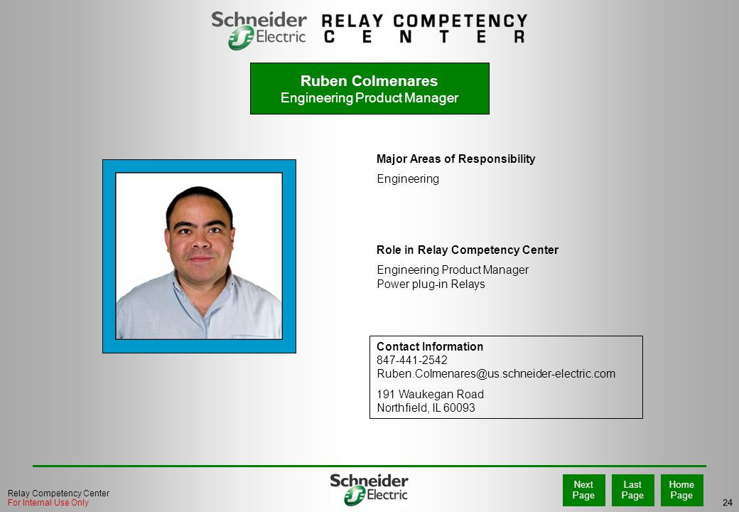24 Home Page Last Page Next Page Relay Competency Center For Internal Use Only Major Areas of Responsibility Engineering Role in Relay Competency Center Engineering Product Manager Power plug-in Relays Contact Information 847-441-2542 Ruben.Colmenares@us.schneider-electric.com 191 Waukegan Road Northfield, IL 60093 PHOTO Ruben Colmenares Engineering Product Manager