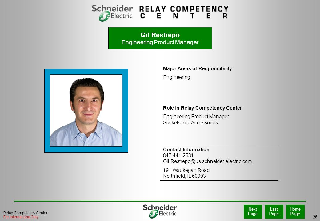 26 Home Page Last Page Next Page Relay Competency Center For Internal Use Only Major Areas of Responsibility Engineering Role in Relay Competency Center Engineering Product Manager Sockets and Accessories Contact Information 847-441-2531 Gil.Restrepo@us.schneider-electric.com 191 Waukegan Road Northfield, IL 60093 PHOTO Gil Restrepo Engineering Product Manager