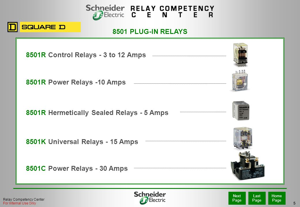 5 Home Page Last Page Next Page Relay Competency Center For Internal Use Only 8501K Universal Relays - 15 Amps 8501R Control Relays - 3 to 12 Amps 8501R Power Relays -10 Amps 8501C Power Relays - 30 Amps 8501 PLUG-IN RELAYS 8501R Hermetically Sealed Relays - 5 Amps
