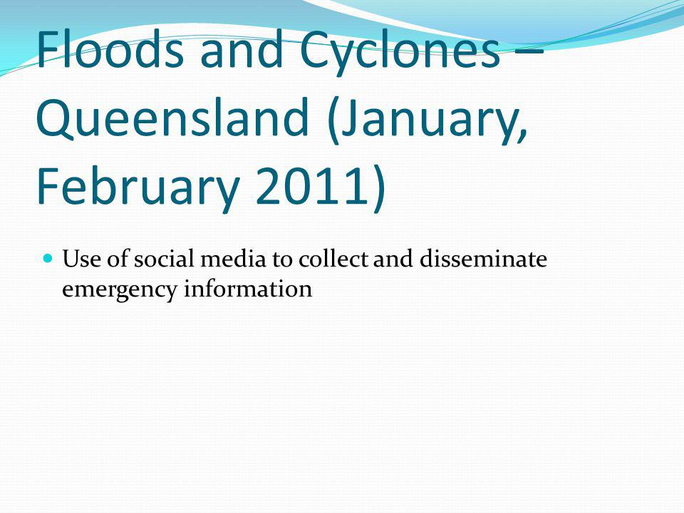 Floods and Cyclones – Queensland (January, February 2011) Use of social media to collect and disseminate emergency information
