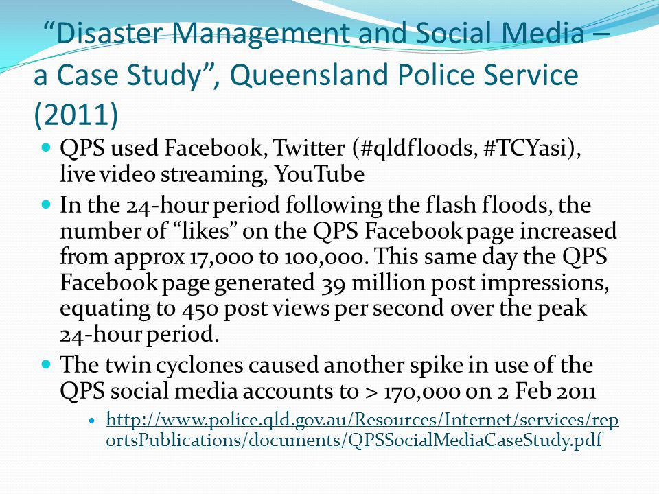 Disaster Management and Social Media – a Case Study, Queensland Police Service (2011) QPS used Facebook, Twitter (#qldfloods, #TCYasi), live video str