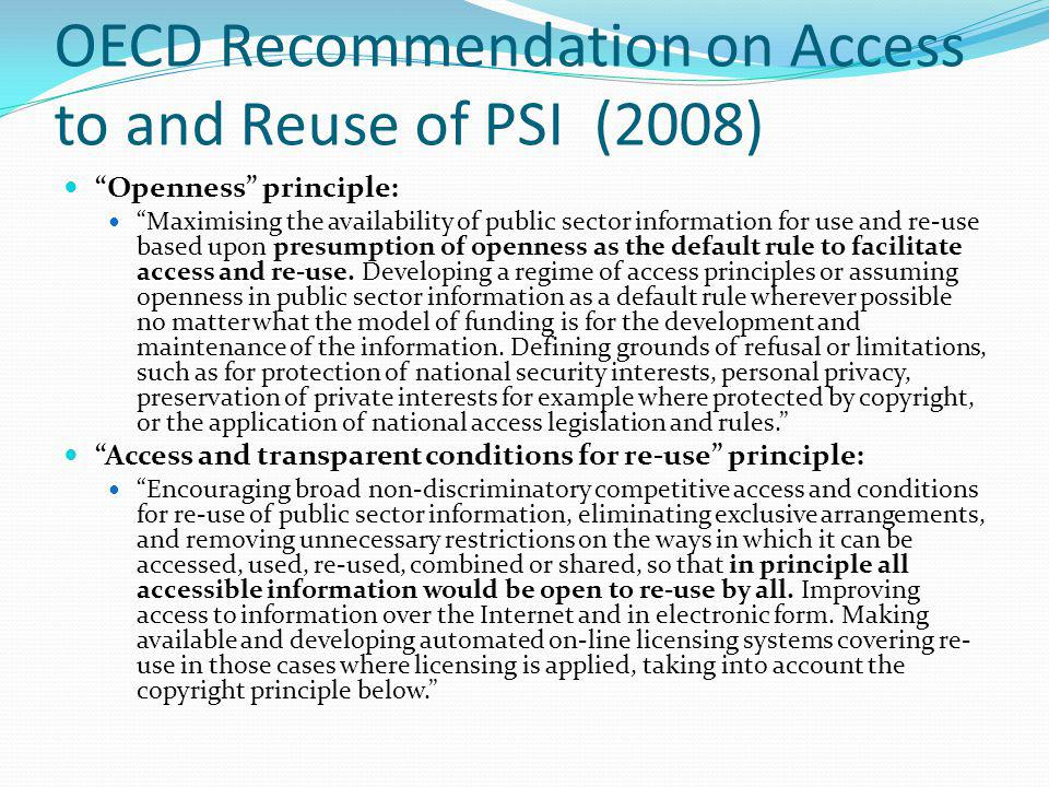 OECD Recommendation on Access to and Reuse of PSI (2008) Openness principle: Maximising the availability of public sector information for use and re-u