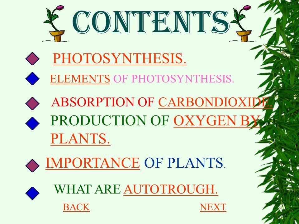 CONTENTS WHAT ARE AUTOTROUGH.AUTOTROUGH. PHOTOSYNTHESIS. ELEMENTSELEMENTS OF PHOTOSYNTHESIS. ABSORPTION OF CARBONDIOXIDE.CARBONDIOXIDE. PRODUCTION OF