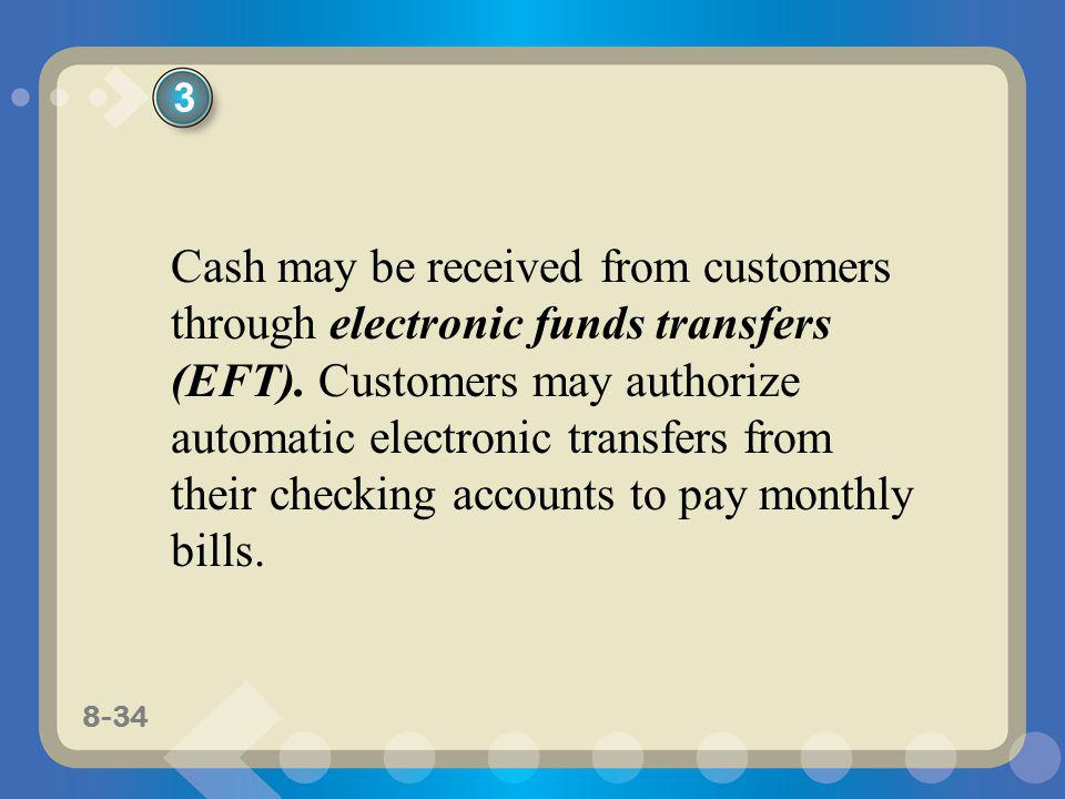 8-34 Cash may be received from customers through electronic funds transfers (EFT). Customers may authorize automatic electronic transfers from their c
