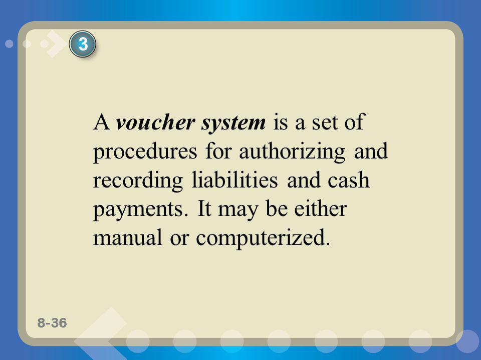 8-36 A voucher system is a set of procedures for authorizing and recording liabilities and cash payments. It may be either manual or computerized. 3
