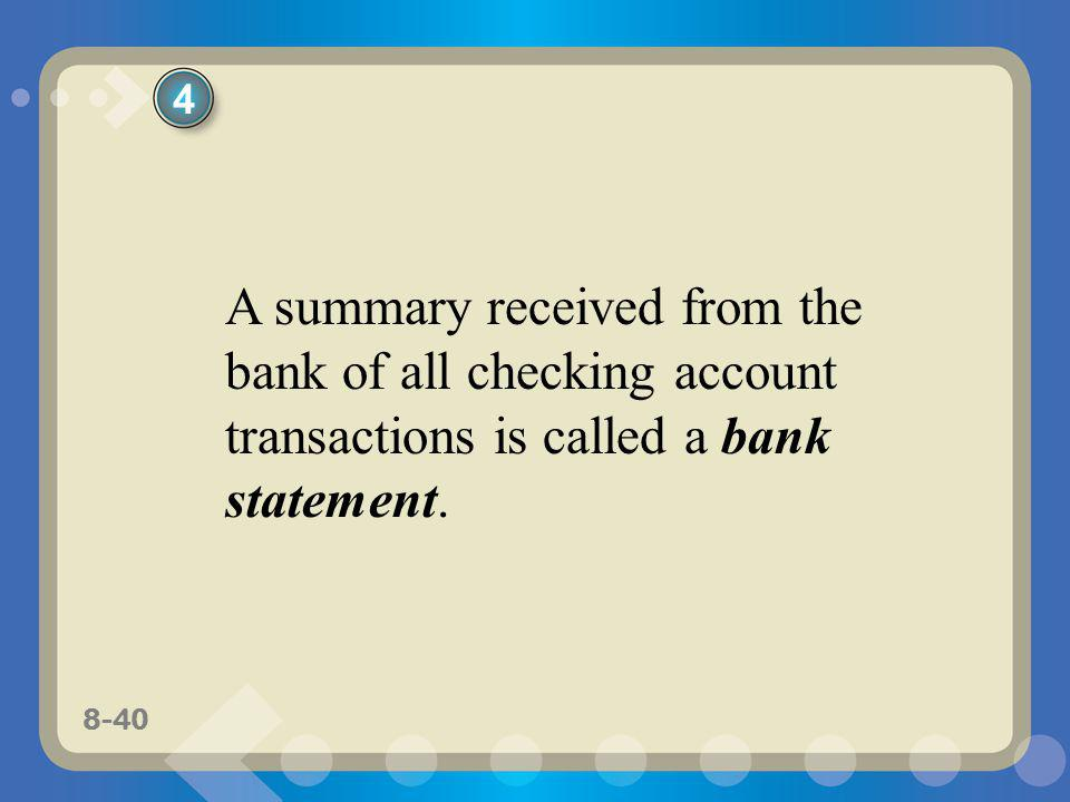 8-40 A summary received from the bank of all checking account transactions is called a bank statement. 4