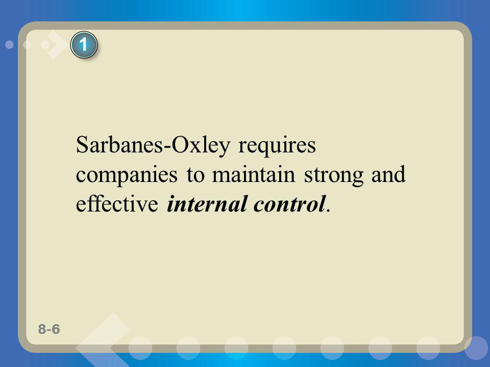 8-6 Sarbanes-Oxley requires companies to maintain strong and effective internal control. 1