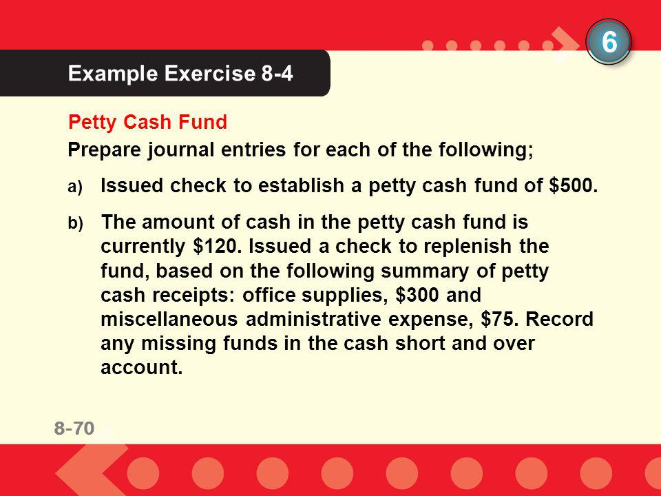 8-70 Example Exercise 8-4 6 Petty Cash Fund Prepare journal entries for each of the following; a) Issued check to establish a petty cash fund of $500.