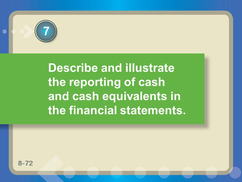 8-72 Describe and illustrate the reporting of cash and cash equivalents in the financial statements. 7 8-72