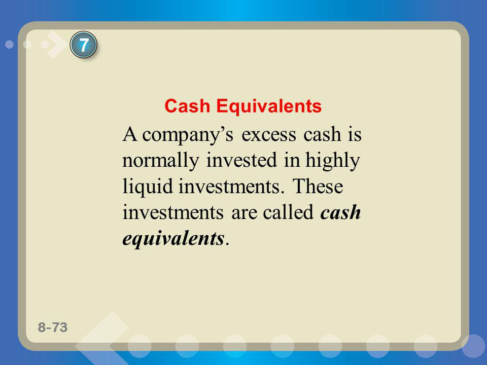 8-73 A companys excess cash is normally invested in highly liquid investments. These investments are called cash equivalents. 7 Cash Equivalents