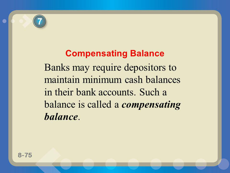 8-75 Banks may require depositors to maintain minimum cash balances in their bank accounts. Such a balance is called a compensating balance. 7 Compens