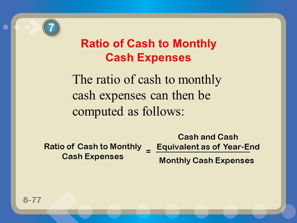 8-77 The ratio of cash to monthly cash expenses can then be computed as follows: Ratio of Cash to Monthly Cash Expenses Cash and Cash Equivalent as of
