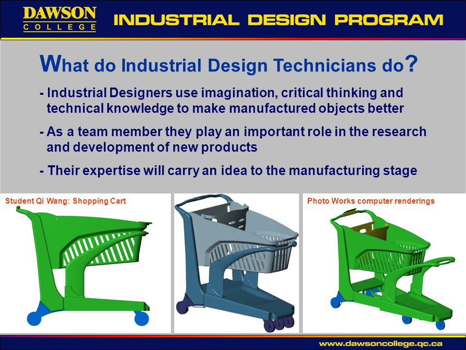 W hat do Industrial Design Technicians do ? - Industrial Designers use imagination, critical thinking and technical knowledge to make manufactured obj