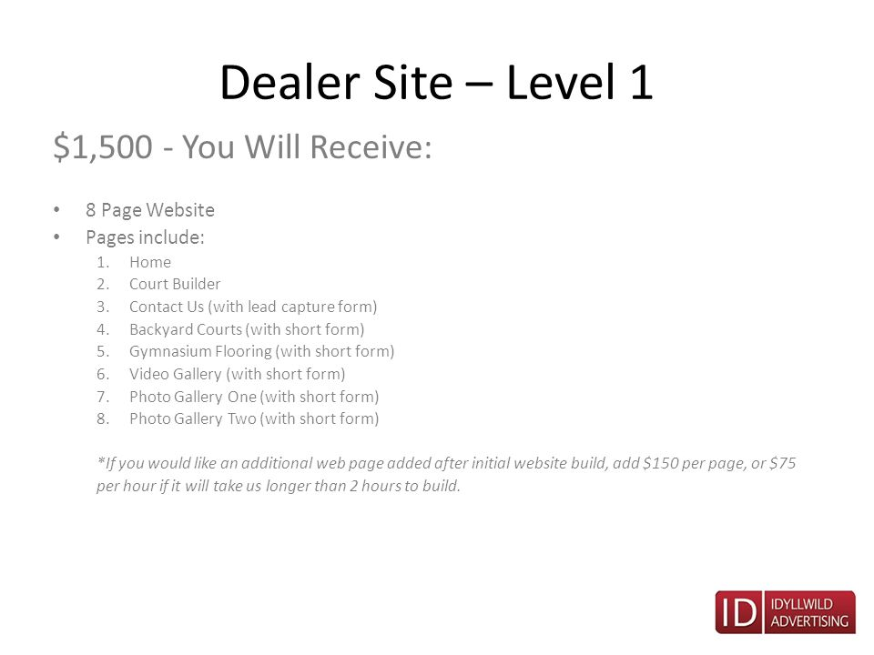 Dealer Site – Level 1 $1,500 - You Will Receive: 8 Page Website Pages include: 1.Home 2.Court Builder 3.Contact Us (with lead capture form) 4.Backyard Courts (with short form) 5.Gymnasium Flooring (with short form) 6.Video Gallery (with short form) 7.Photo Gallery One (with short form) 8.Photo Gallery Two (with short form) *If you would like an additional web page added after initial website build, add $150 per page, or $75 per hour if it will take us longer than 2 hours to build.