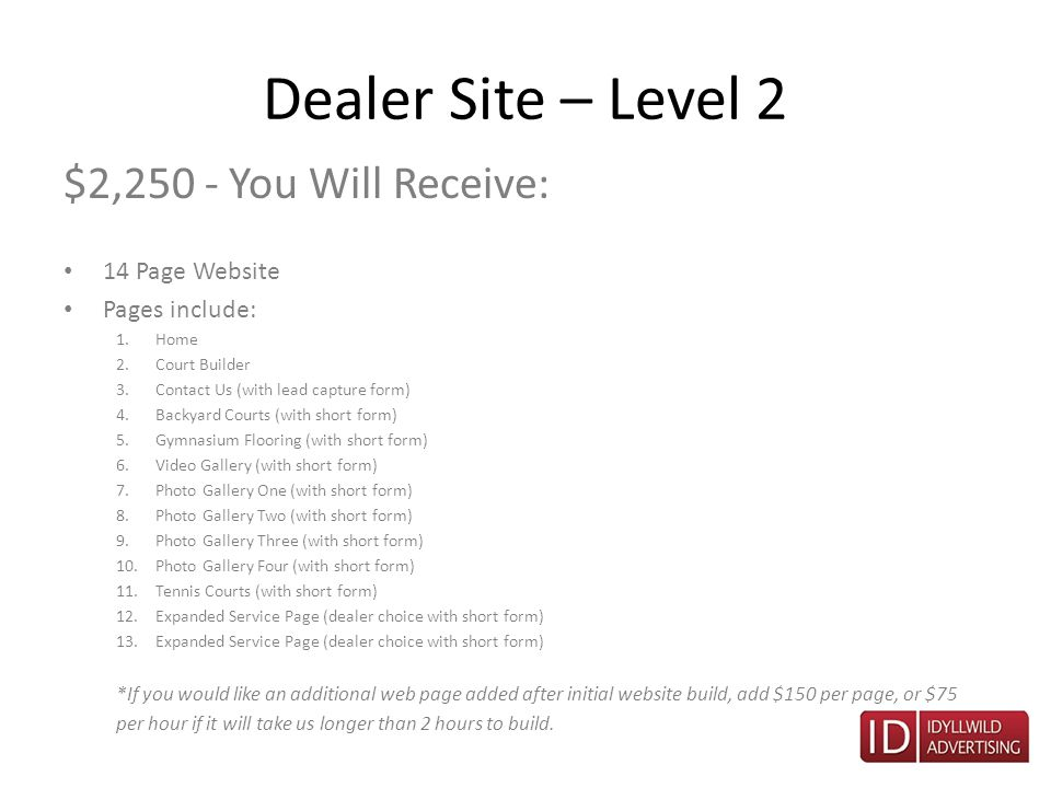 Dealer Site – Level 2 $2,250 - You Will Receive: 14 Page Website Pages include: 1.Home 2.Court Builder 3.Contact Us (with lead capture form) 4.Backyard Courts (with short form) 5.Gymnasium Flooring (with short form) 6.Video Gallery (with short form) 7.Photo Gallery One (with short form) 8.Photo Gallery Two (with short form) 9.Photo Gallery Three (with short form) 10.Photo Gallery Four (with short form) 11.Tennis Courts (with short form) 12.Expanded Service Page (dealer choice with short form) 13.Expanded Service Page (dealer choice with short form) *If you would like an additional web page added after initial website build, add $150 per page, or $75 per hour if it will take us longer than 2 hours to build.