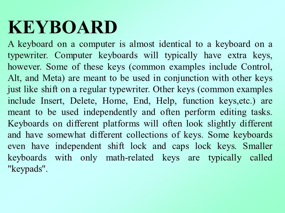 KEYBOARD A keyboard on a computer is almost identical to a keyboard on a typewriter. Computer keyboards will typically have extra keys, however. Some