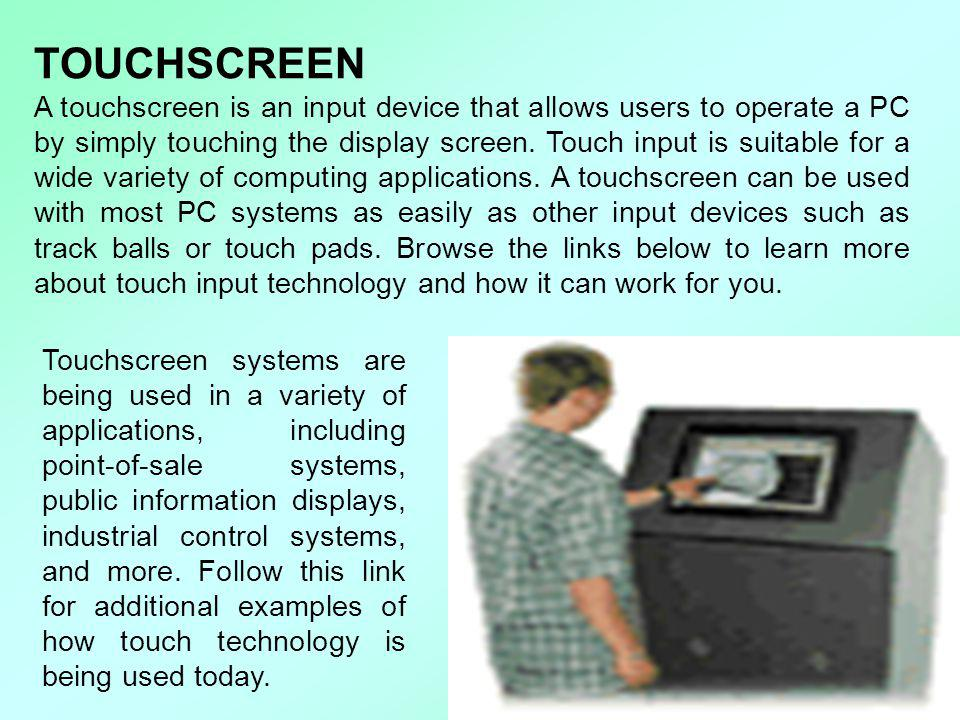 TOUCHSCREEN A touchscreen is an input device that allows users to operate a PC by simply touching the display screen. Touch input is suitable for a wi