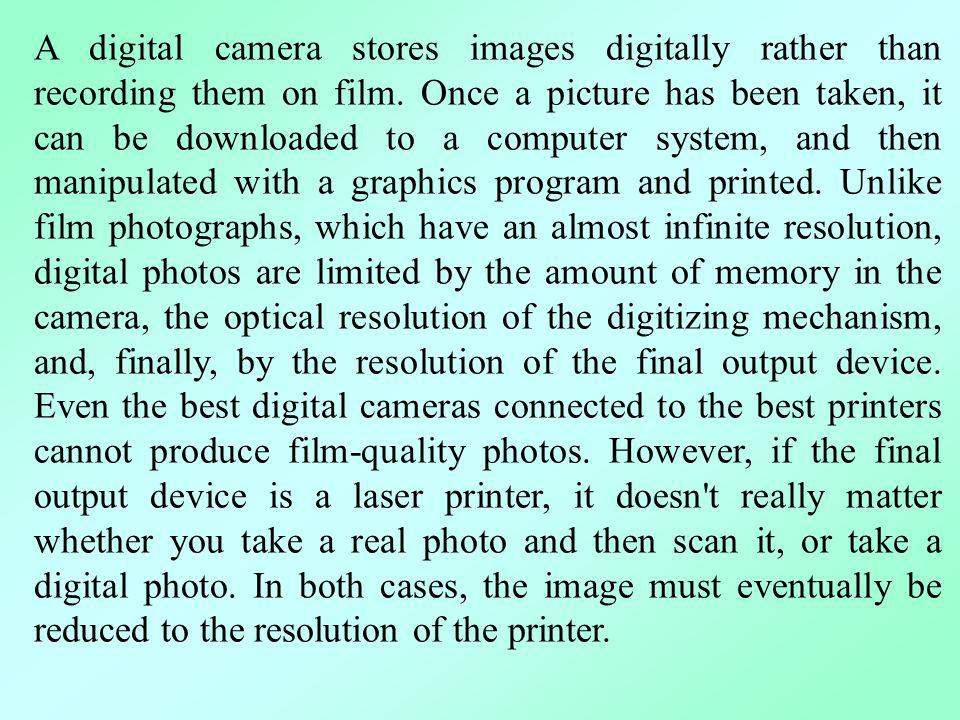 A digital camera stores images digitally rather than recording them on film. Once a picture has been taken, it can be downloaded to a computer system,