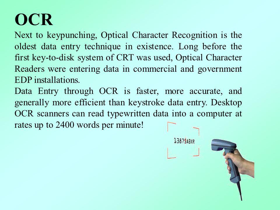 OCR Next to keypunching, Optical Character Recognition is the oldest data entry technique in existence. Long before the first key-to-disk system of CR
