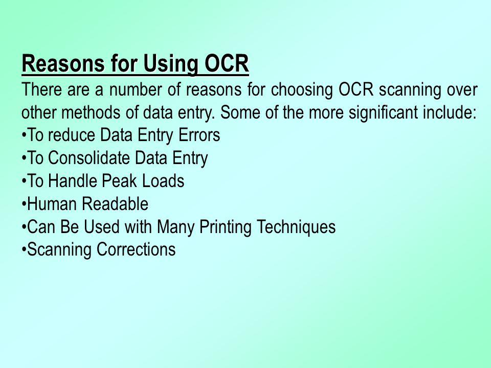 Reasons for Using OCR There are a number of reasons for choosing OCR scanning over other methods of data entry. Some of the more significant include: